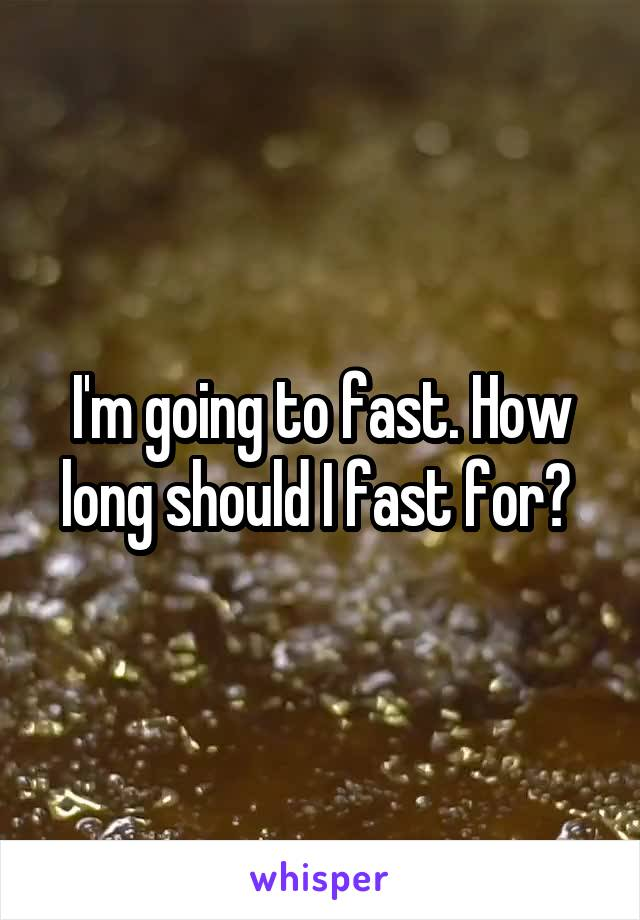 I'm going to fast. How long should I fast for?