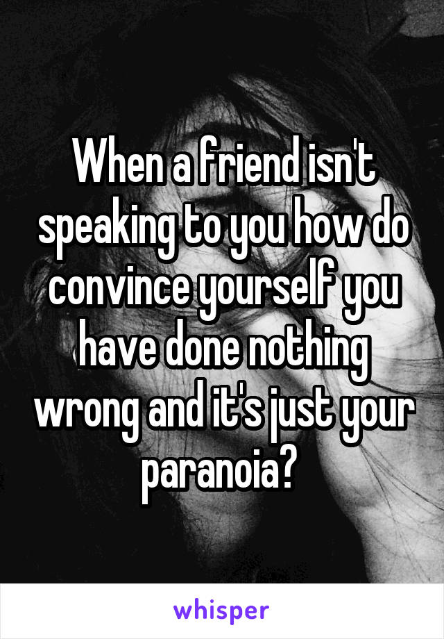 When a friend isn't speaking to you how do convince yourself you have done nothing wrong and it's just your paranoia?