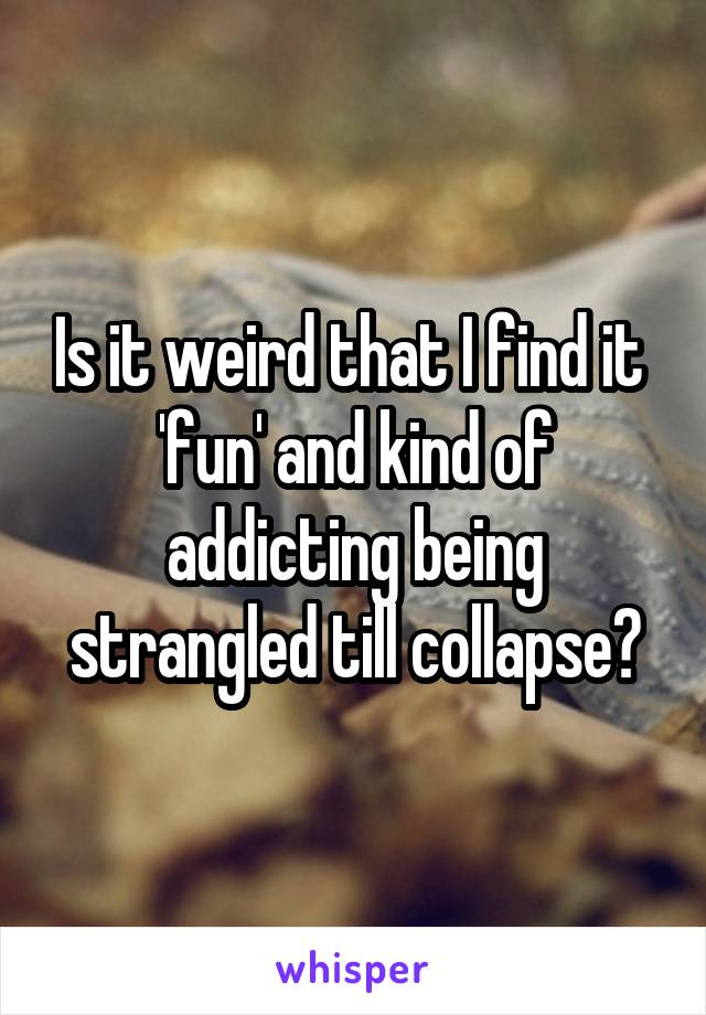 Is it weird that I find it  'fun' and kind of addicting being strangled till collapse?
