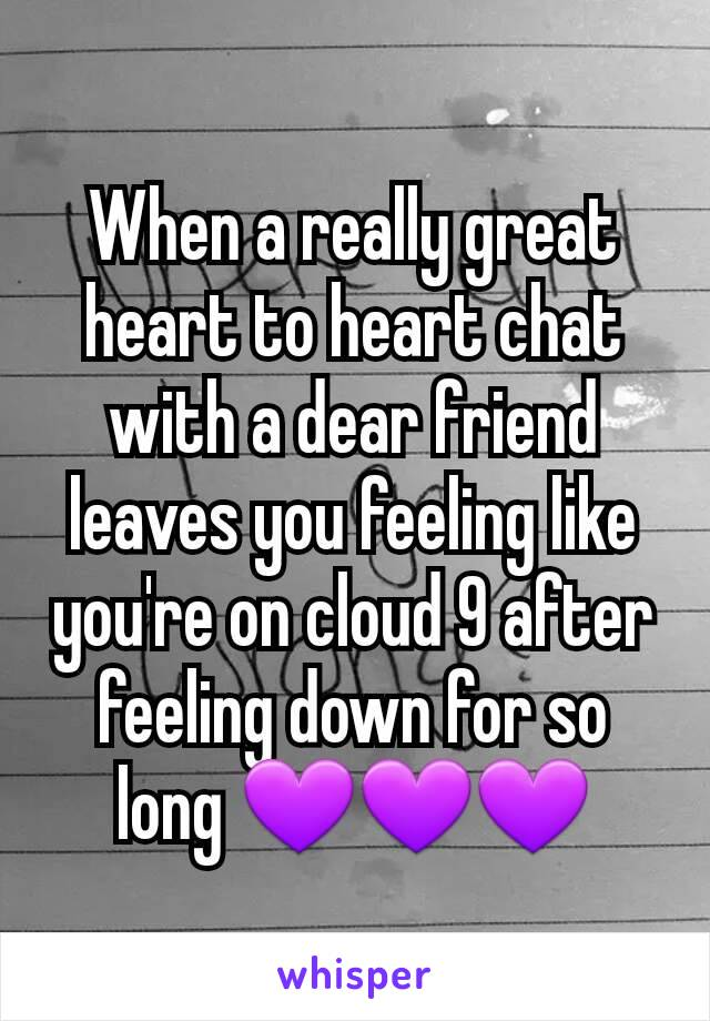 When a really great heart to heart chat with a dear friend leaves you feeling like you're on cloud 9 after feeling down for so long 💜💜💜