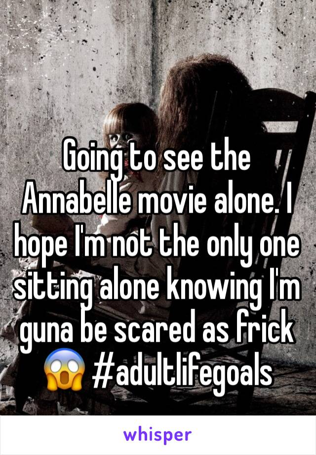 Going to see the Annabelle movie alone. I hope I'm not the only one sitting alone knowing I'm guna be scared as frick 😱 #adultlifegoals
