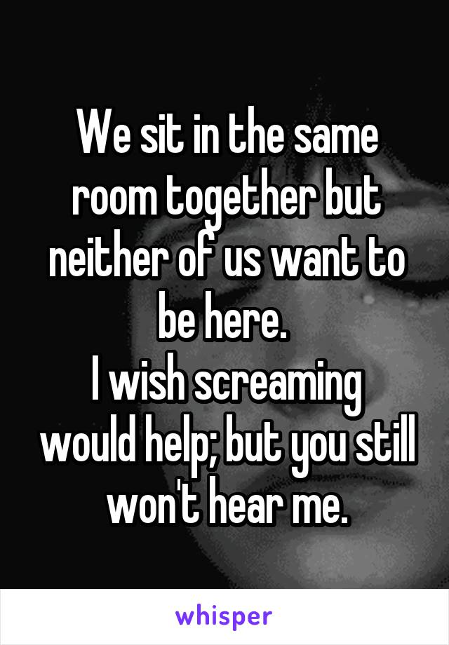 We sit in the same room together but neither of us want to be here.  I wish screaming would help; but you still won't hear me.