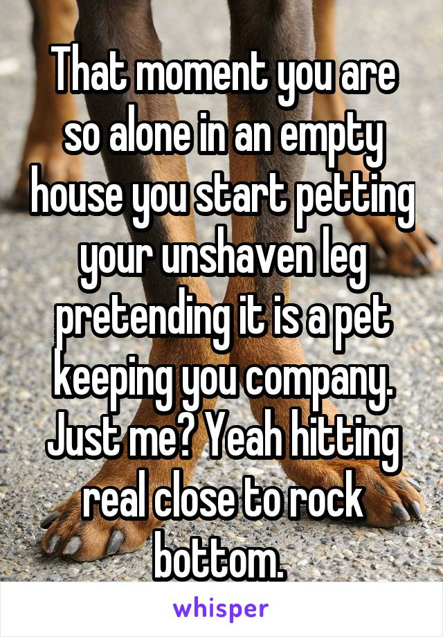 That moment you are so alone in an empty house you start petting your unshaven leg pretending it is a pet keeping you company. Just me? Yeah hitting real close to rock bottom.