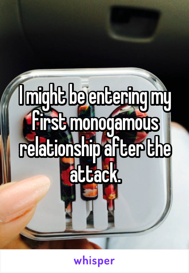 I might be entering my first monogamous relationship after the attack.