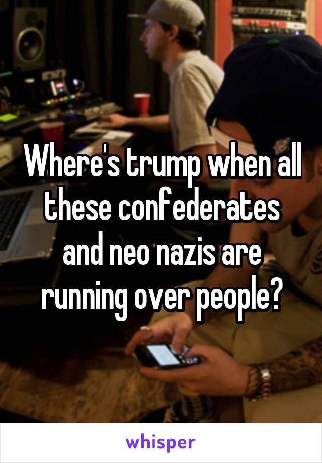 Where's trump when all these confederates and neo nazis are running over people?
