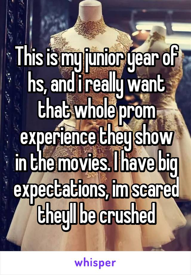 This is my junior year of hs, and i really want that whole prom experience they show in the movies. I have big expectations, im scared theyll be crushed