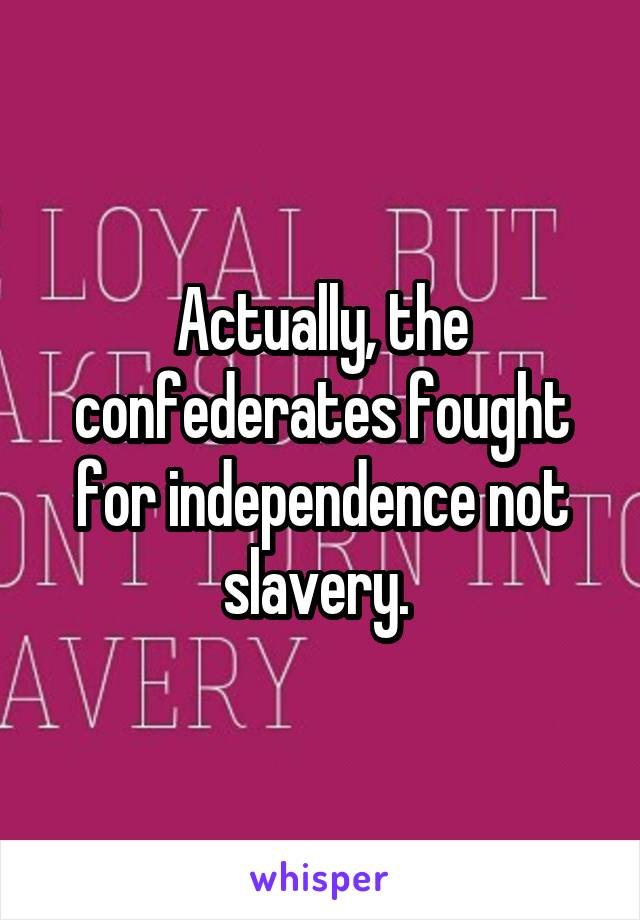 Actually, the confederates fought for independence not slavery.