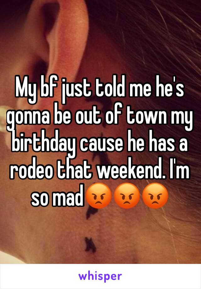 My bf just told me he's gonna be out of town my birthday cause he has a rodeo that weekend. I'm so mad😡😡😡