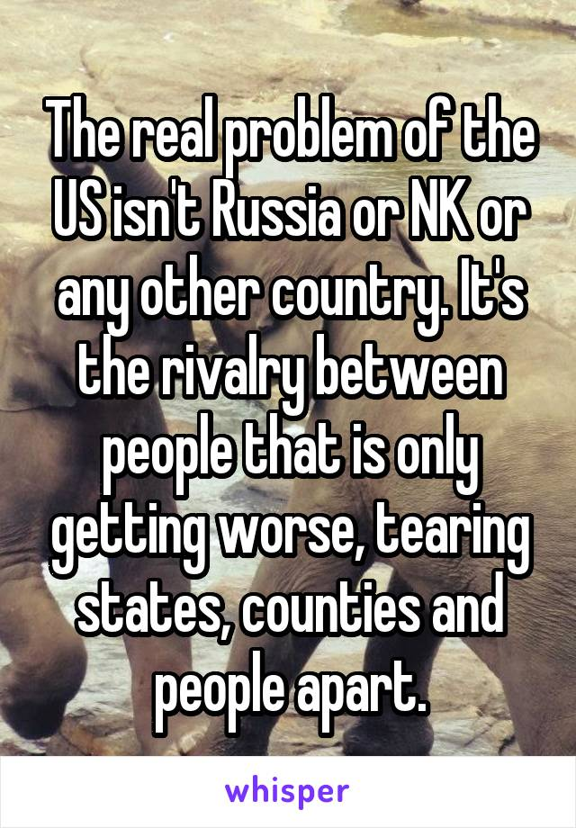The real problem of the US isn't Russia or NK or any other country. It's the rivalry between people that is only getting worse, tearing states, counties and people apart.