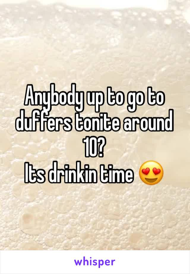 Anybody up to go to duffers tonite around 10?  Its drinkin time 😍
