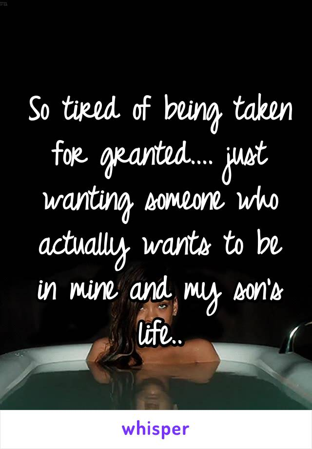 So tired of being taken for granted.... just wanting someone who actually wants to be in mine and my son's life..