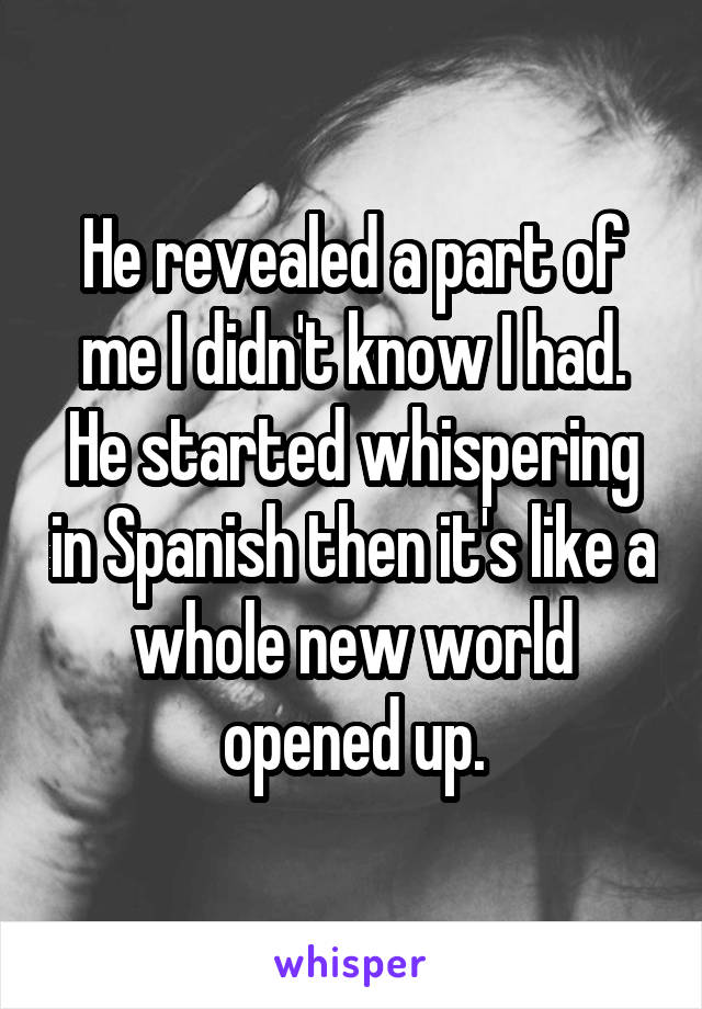 He revealed a part of me I didn't know I had. He started whispering in Spanish then it's like a whole new world opened up.