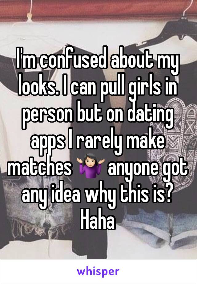I'm confused about my looks. I can pull girls in person but on dating apps I rarely make matches 🤷🏻♀️ anyone got any idea why this is? Haha
