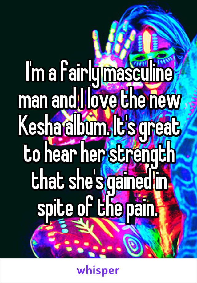 I'm a fairly masculine man and I love the new Kesha album. It's great to hear her strength that she's gained in spite of the pain.