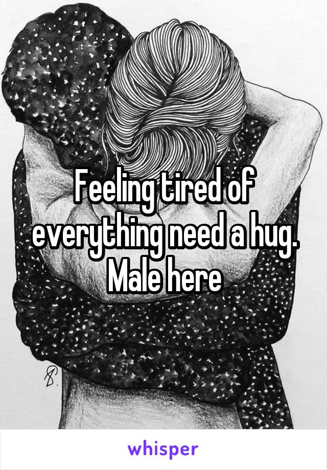 Feeling tired of everything need a hug. Male here