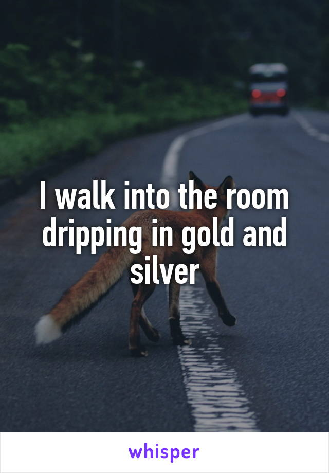 I walk into the room dripping in gold and silver