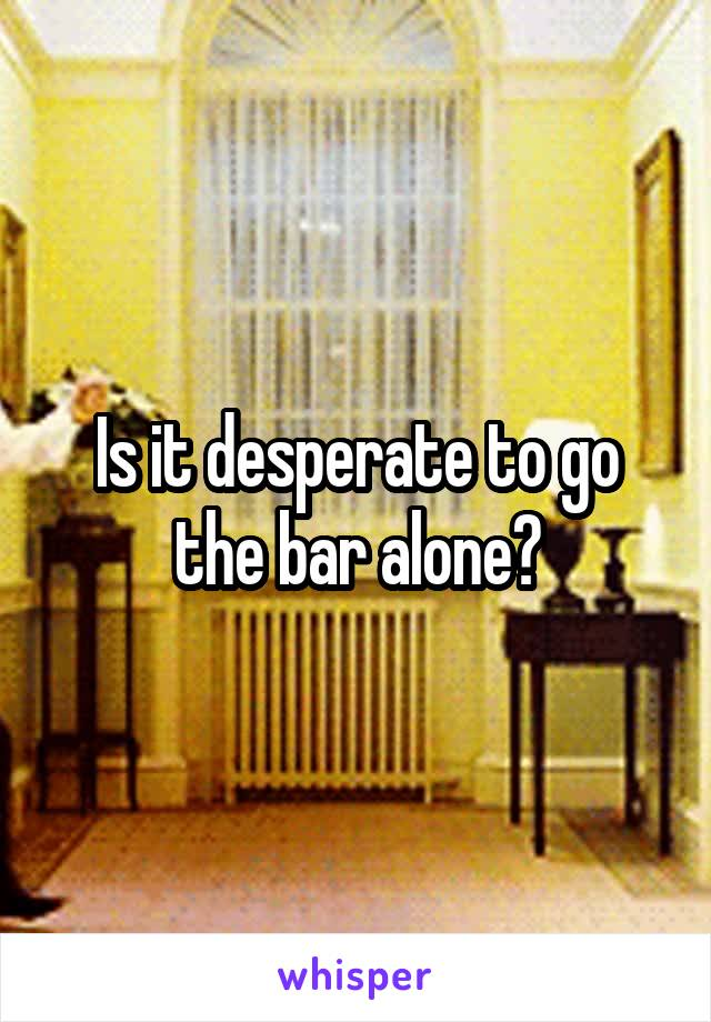 Is it desperate to go the bar alone?