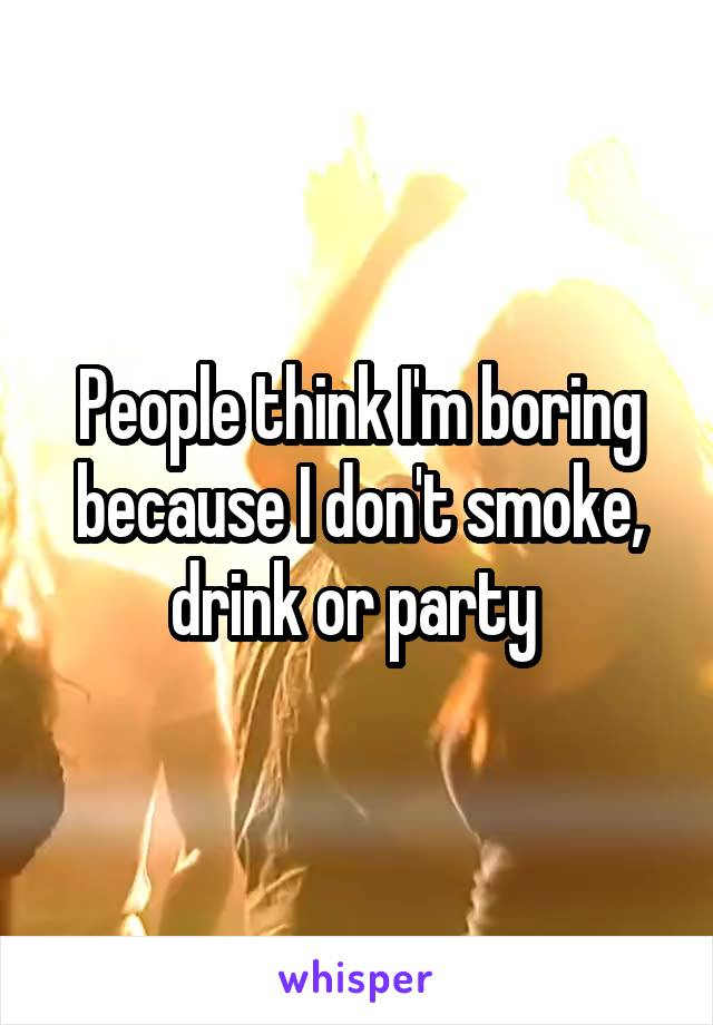 People think I'm boring because I don't smoke, drink or party