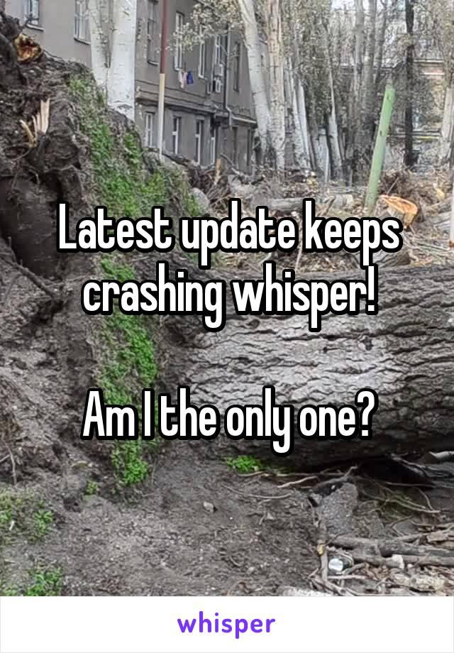 Latest update keeps crashing whisper!  Am I the only one?