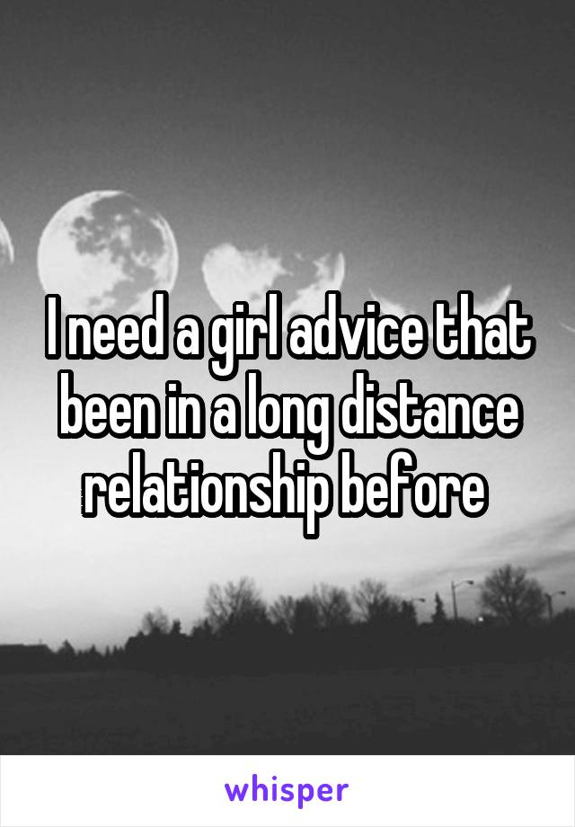 I need a girl advice that been in a long distance relationship before