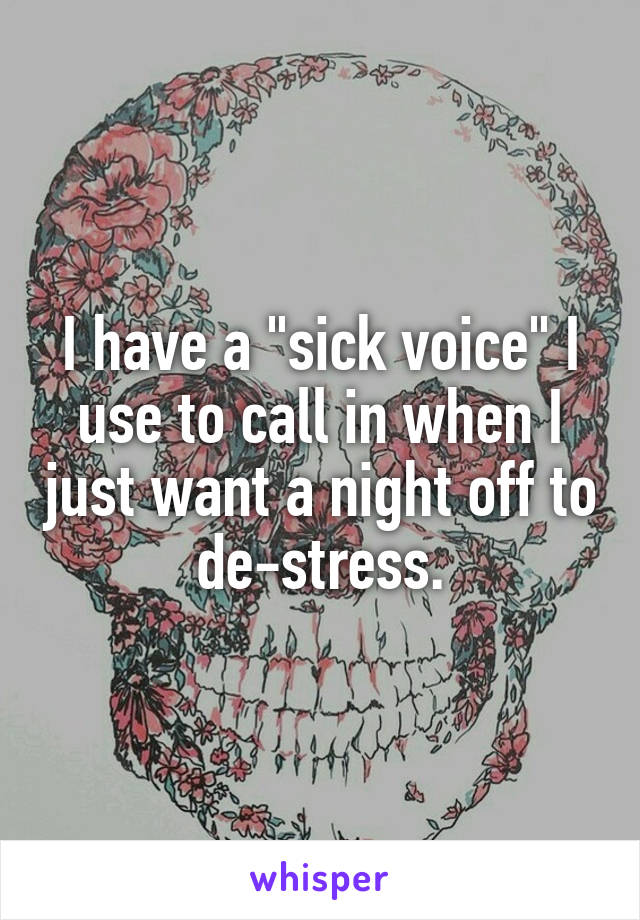"I have a ""sick voice"" I use to call in when I just want a night off to de-stress."