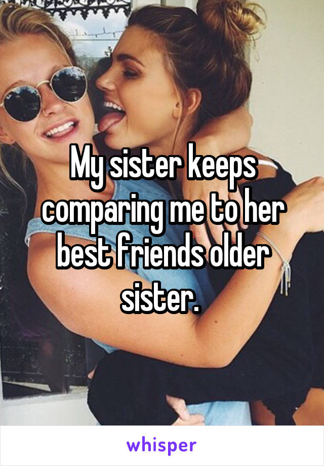 My sister keeps comparing me to her best friends older sister.