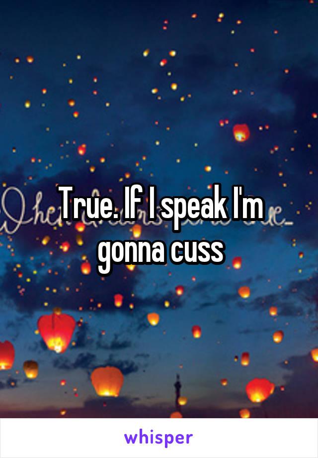 True. If I speak I'm gonna cuss