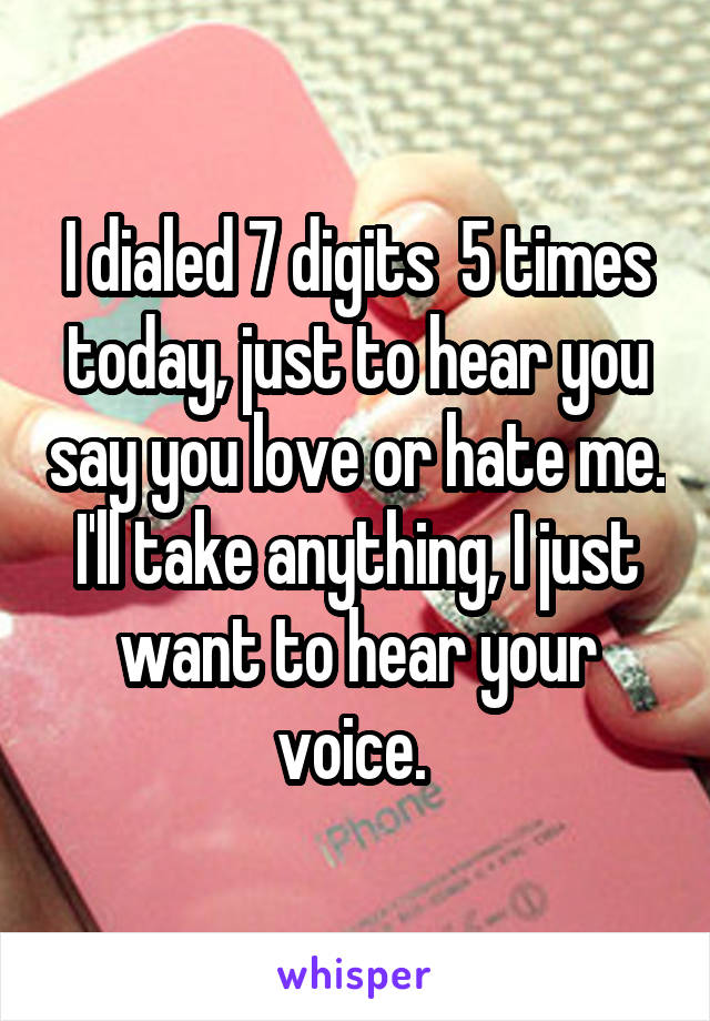 I dialed 7 digits  5 times today, just to hear you say you love or hate me. I'll take anything, I just want to hear your voice.
