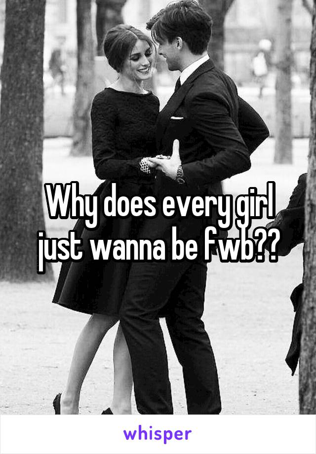Why does every girl just wanna be fwb??