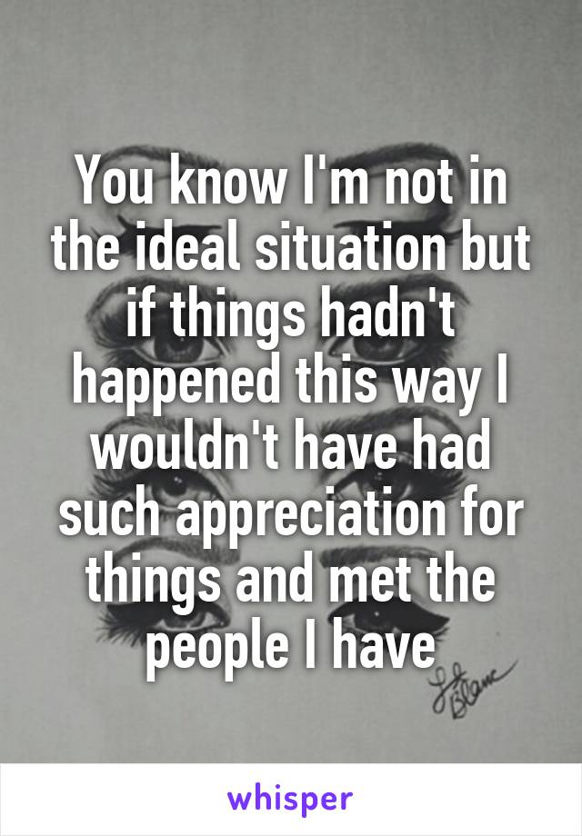 You know I'm not in the ideal situation but if things hadn't happened this way I wouldn't have had such appreciation for things and met the people I have