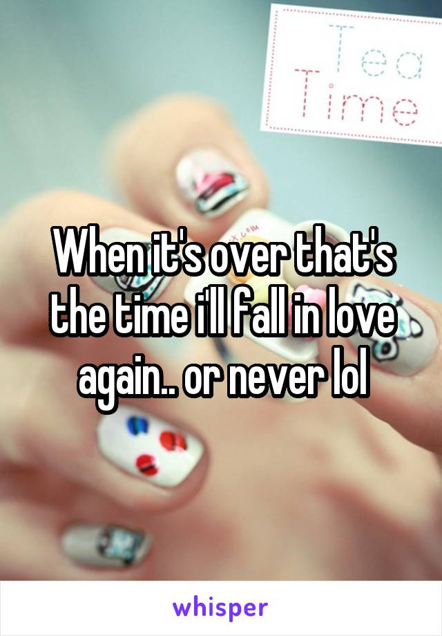 When it's over that's the time i'll fall in love again.. or never lol