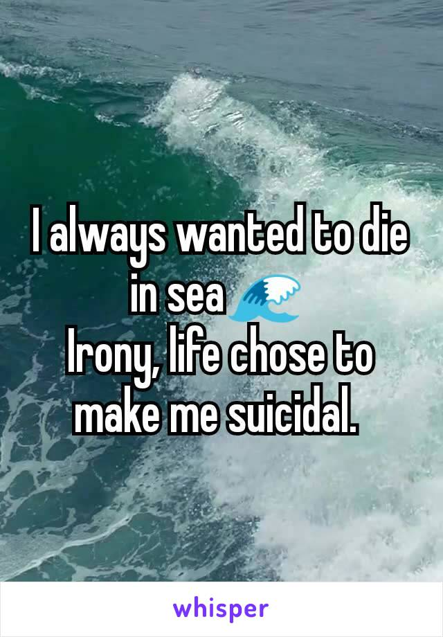 I always wanted to die in sea🌊  Irony, life chose to make me suicidal.
