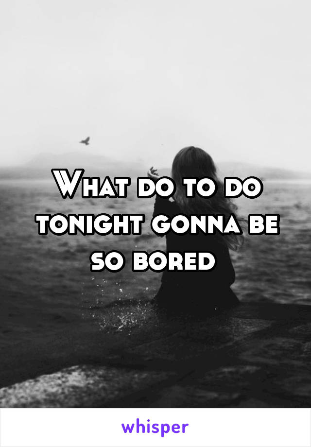 What do to do tonight gonna be so bored