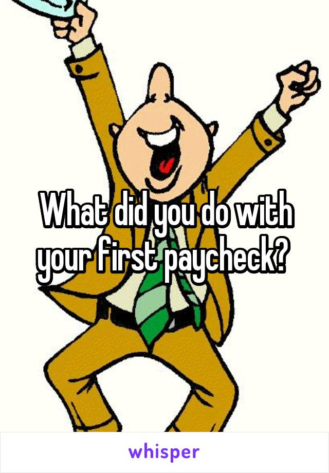 What did you do with your first paycheck?