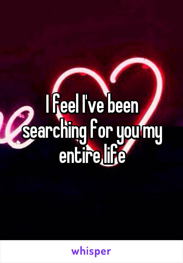 I feel I've been searching for you my entire life
