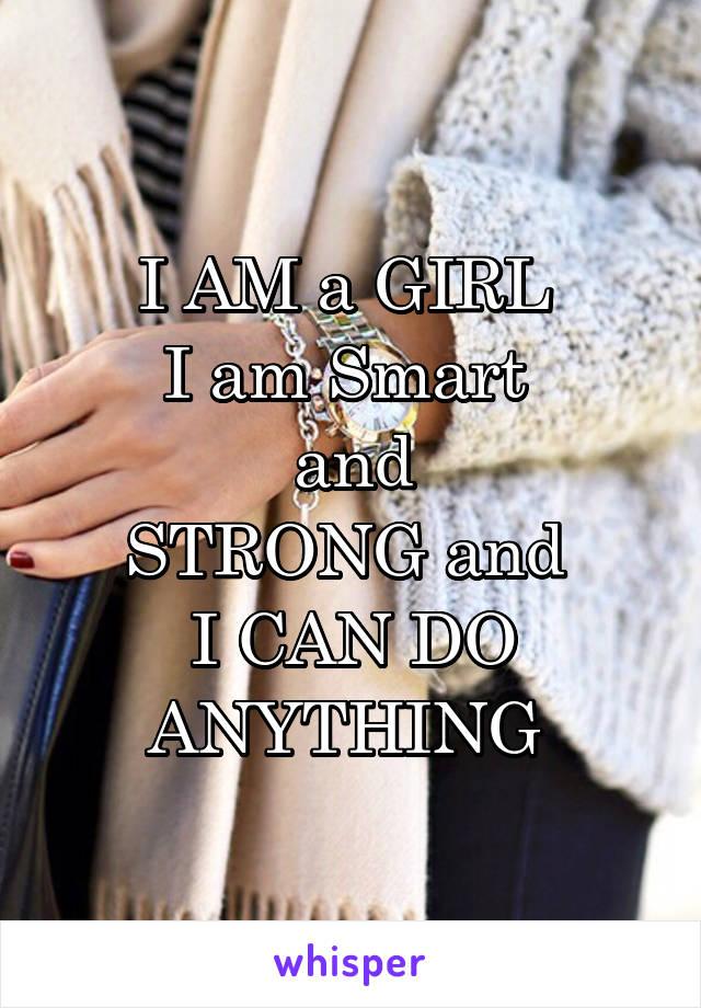 I AM a GIRL  I am Smart  and STRONG and  I CAN DO ANYTHING