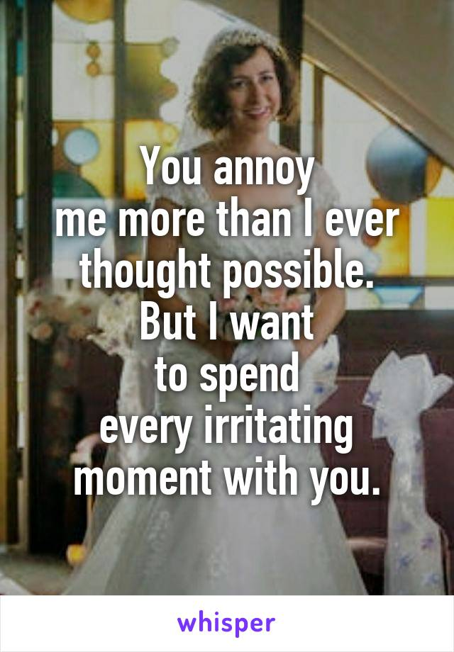 You annoy me more than I ever thought possible. But I want to spend every irritating moment with you.