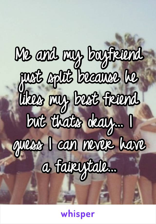 Me and my boyfriend just split because he likes my best friend but thats okay... I guess I can never have a fairytale...