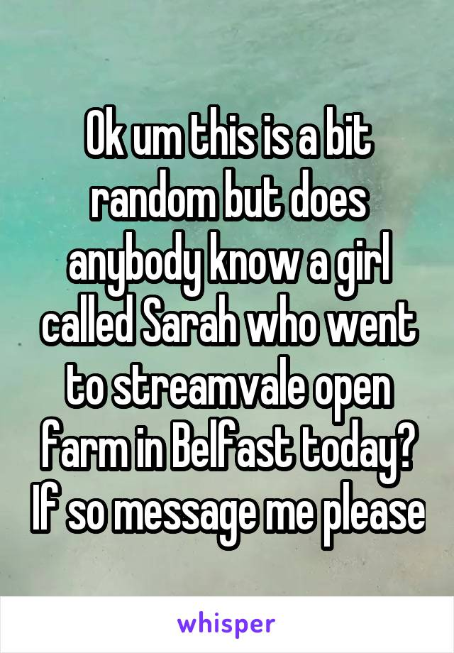 Ok um this is a bit random but does anybody know a girl called Sarah who went to streamvale open farm in Belfast today? If so message me please
