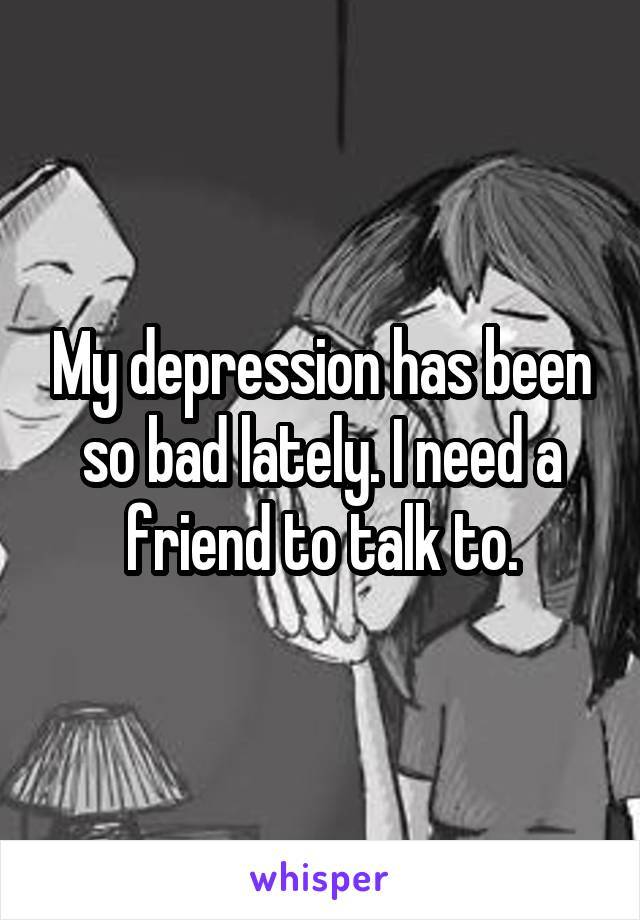 My depression has been so bad lately. I need a friend to talk to.