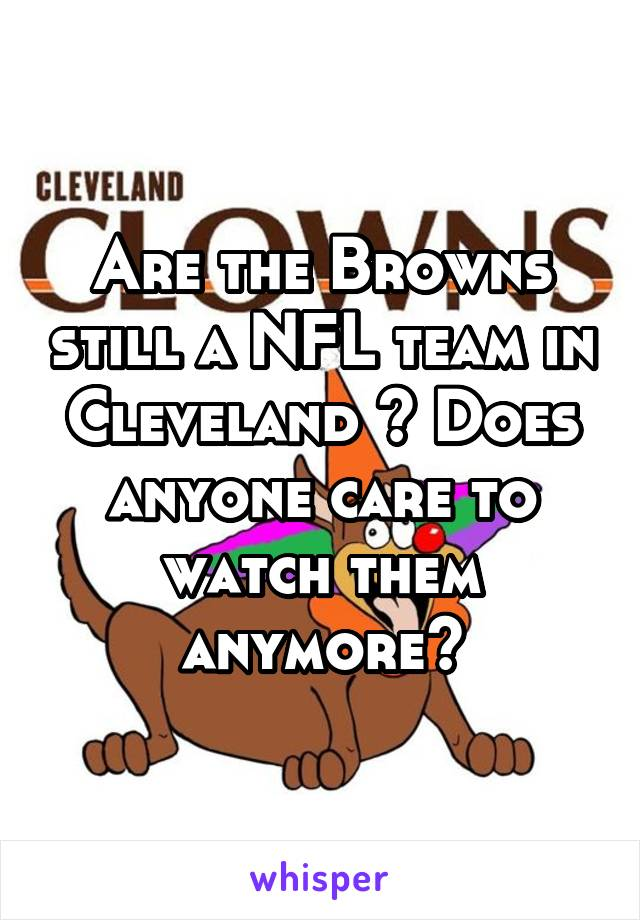 Are the Browns still a NFL team in Cleveland ? Does anyone care to watch them anymore?