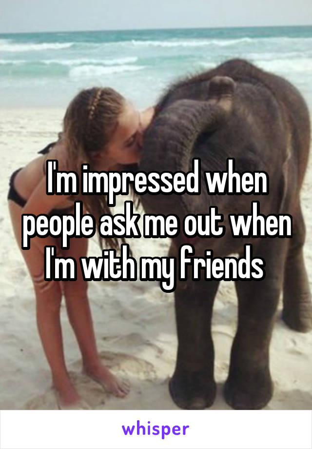 I'm impressed when people ask me out when I'm with my friends