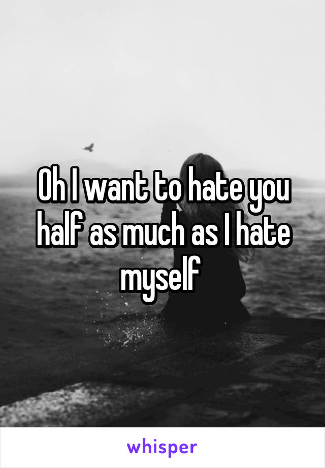 Oh I want to hate you half as much as I hate myself