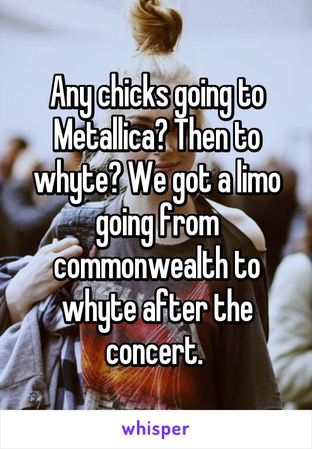Any chicks going to Metallica? Then to whyte? We got a limo going from commonwealth to whyte after the concert.