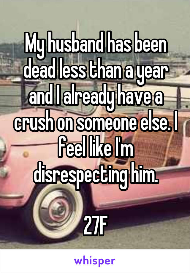 My husband has been dead less than a year and I already have a crush on someone else. I feel like I'm disrespecting him.  27F