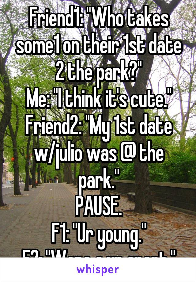 "Friend1: ""Who takes some1 on their 1st date 2 the park?"" Me: ""I think it's cute."" Friend2: ""My 1st date w/julio was @ the park."" PAUSE. F1: ""Ur young."" F2: ""Were a yr apart."""