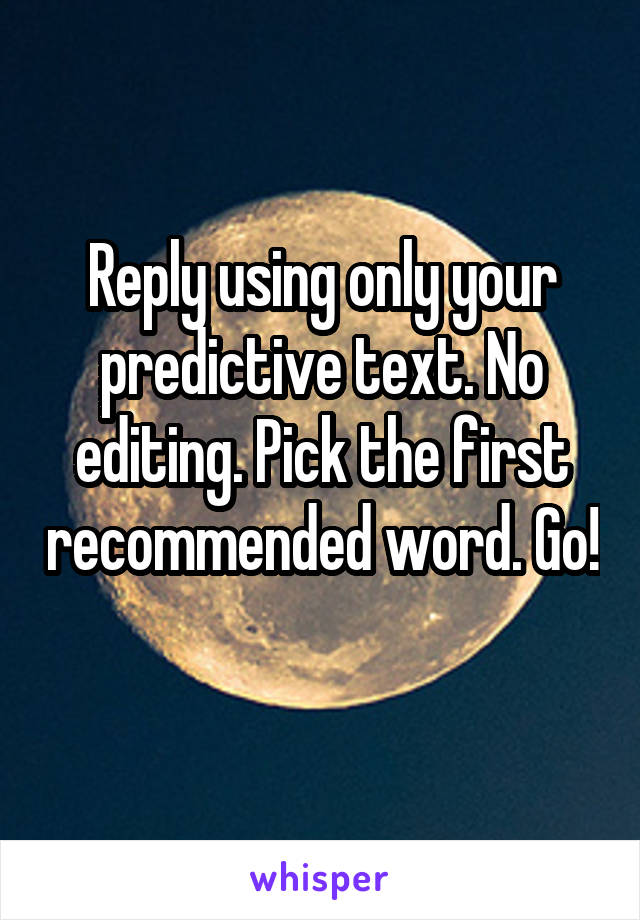 Reply using only your predictive text. No editing. Pick the first recommended word. Go!