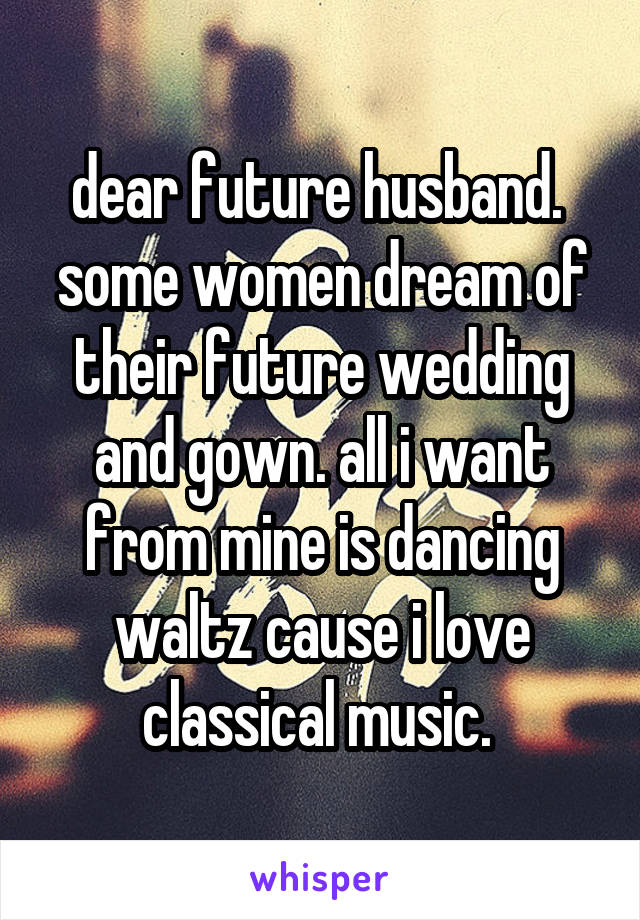 dear future husband.  some women dream of their future wedding and gown. all i want from mine is dancing waltz cause i love classical music.