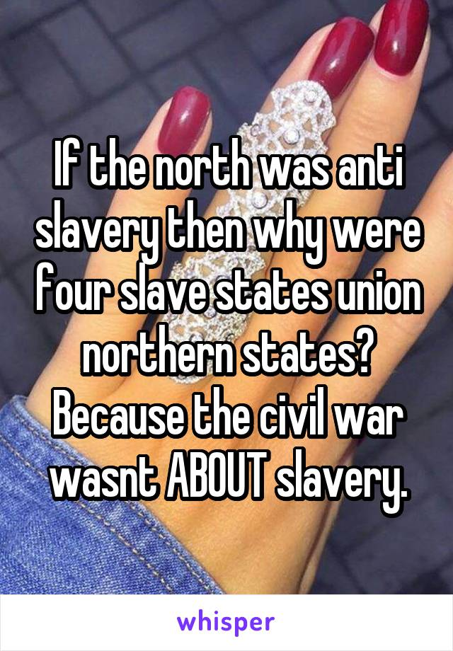 If the north was anti slavery then why were four slave states union northern states? Because the civil war wasnt ABOUT slavery.