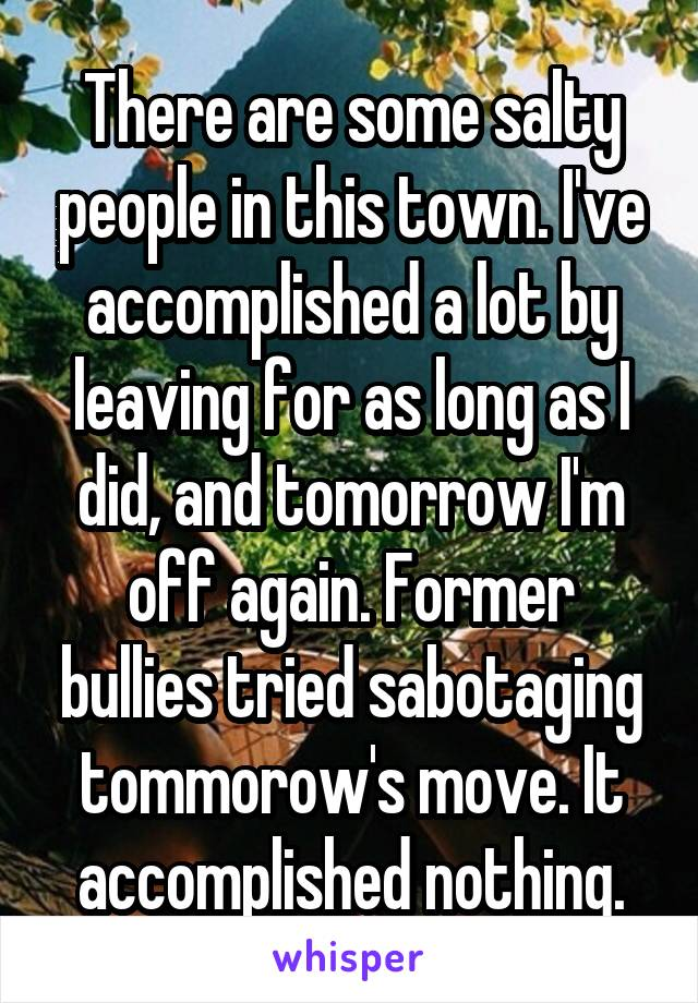 There are some salty people in this town. I've accomplished a lot by leaving for as long as I did, and tomorrow I'm off again. Former bullies tried sabotaging tommorow's move. It accomplished nothing.